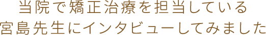 当院で矯正治療を担当している宮島先生にインタビューしてみました